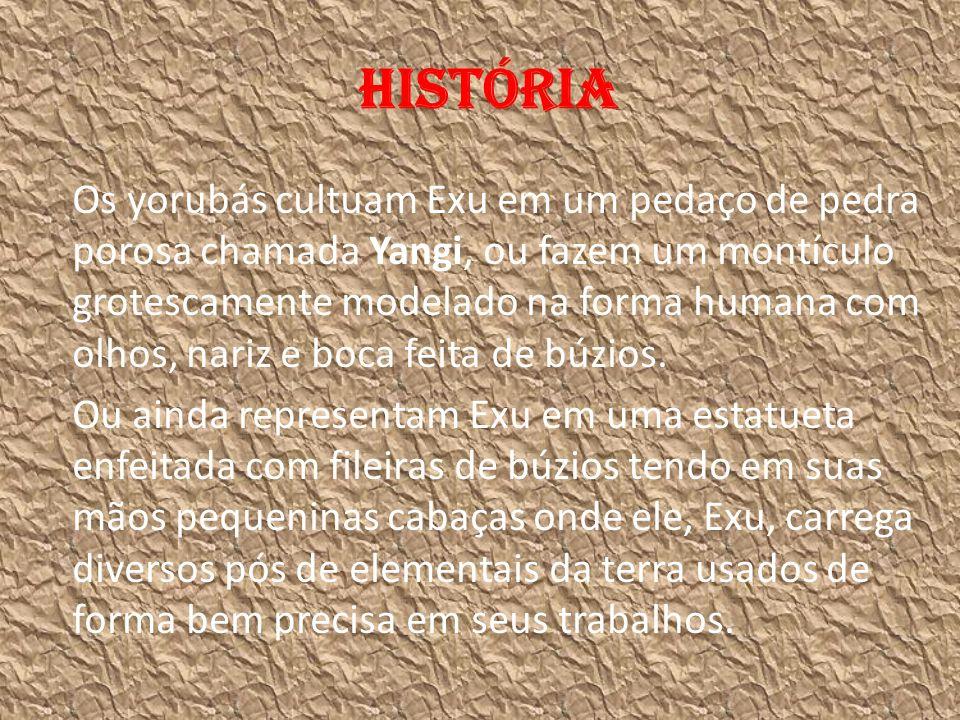 História Os yorubás cultuam Exu em um pedaço de pedra porosa chamada Yangi, ou fazem um montículo grotescamente modelado na forma humana com olhos, nariz e boca feita de búzios.