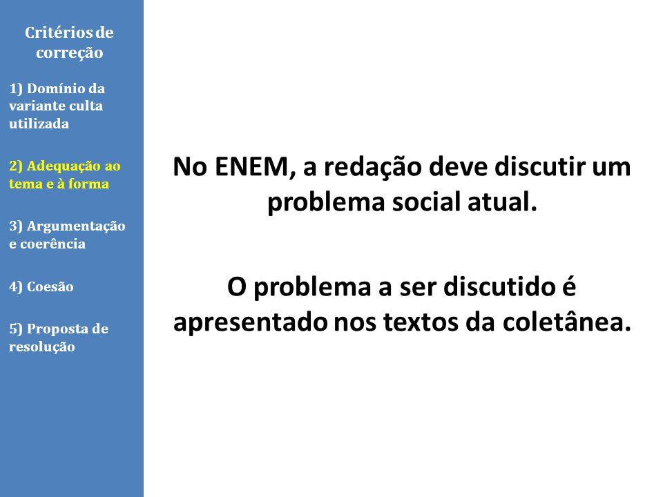 No ENEM, a redação deve discutir um problema social atual. O problema a ser discutido é apresentado nos textos da coletânea. Critérios de correção 1)
