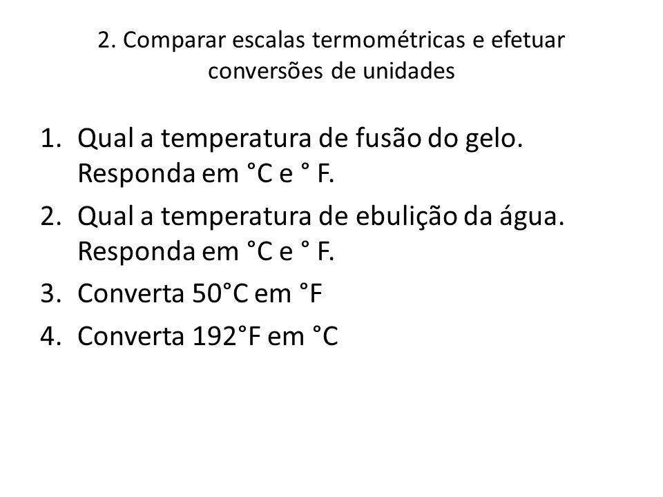 2. Comparar escalas termométricas e efetuar conversões de unidades 1.Qual a temperatura de fusão do gelo. Responda em °C e ° F. 2.Qual a temperatura d