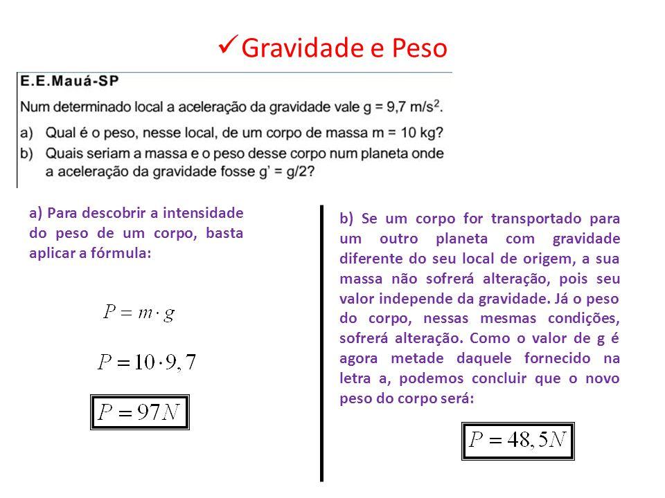 a) Para descobrir a intensidade do peso de um corpo, basta aplicar a fórmula: b) Se um corpo for transportado para um outro planeta com gravidade dife