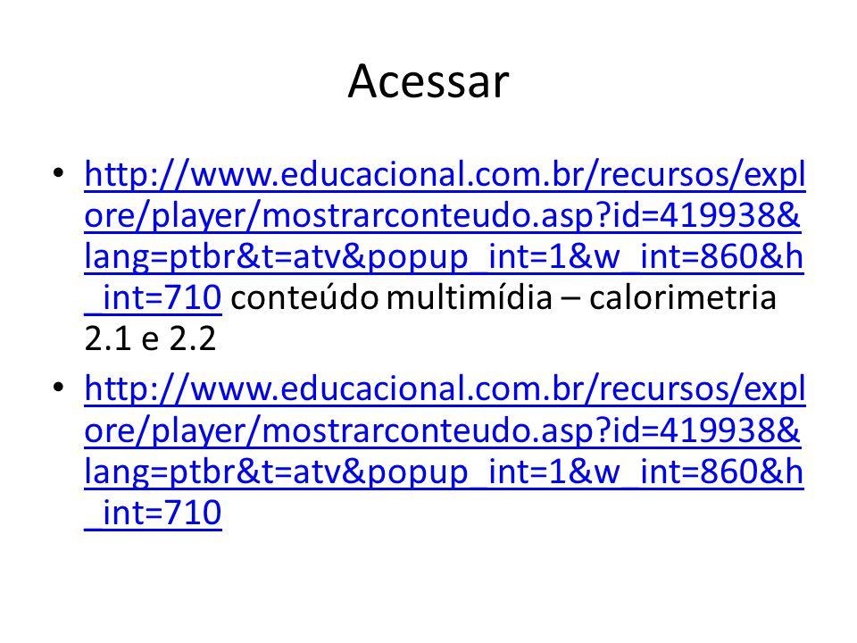 Acessar http://www.educacional.com.br/recursos/expl ore/player/mostrarconteudo.asp?id=419938& lang=ptbr&t=atv&popup_int=1&w_int=860&h _int=710 conteúdo multimídia – calorimetria 2.1 e 2.2 http://www.educacional.com.br/recursos/expl ore/player/mostrarconteudo.asp?id=419938& lang=ptbr&t=atv&popup_int=1&w_int=860&h _int=710 http://www.educacional.com.br/recursos/expl ore/player/mostrarconteudo.asp?id=419938& lang=ptbr&t=atv&popup_int=1&w_int=860&h _int=710 http://www.educacional.com.br/recursos/expl ore/player/mostrarconteudo.asp?id=419938& lang=ptbr&t=atv&popup_int=1&w_int=860&h _int=710