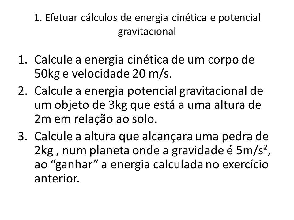 1. Efetuar cálculos de energia cinética e potencial gravitacional 1.Calcule a energia cinética de um corpo de 50kg e velocidade 20 m/s. 2.Calcule a en
