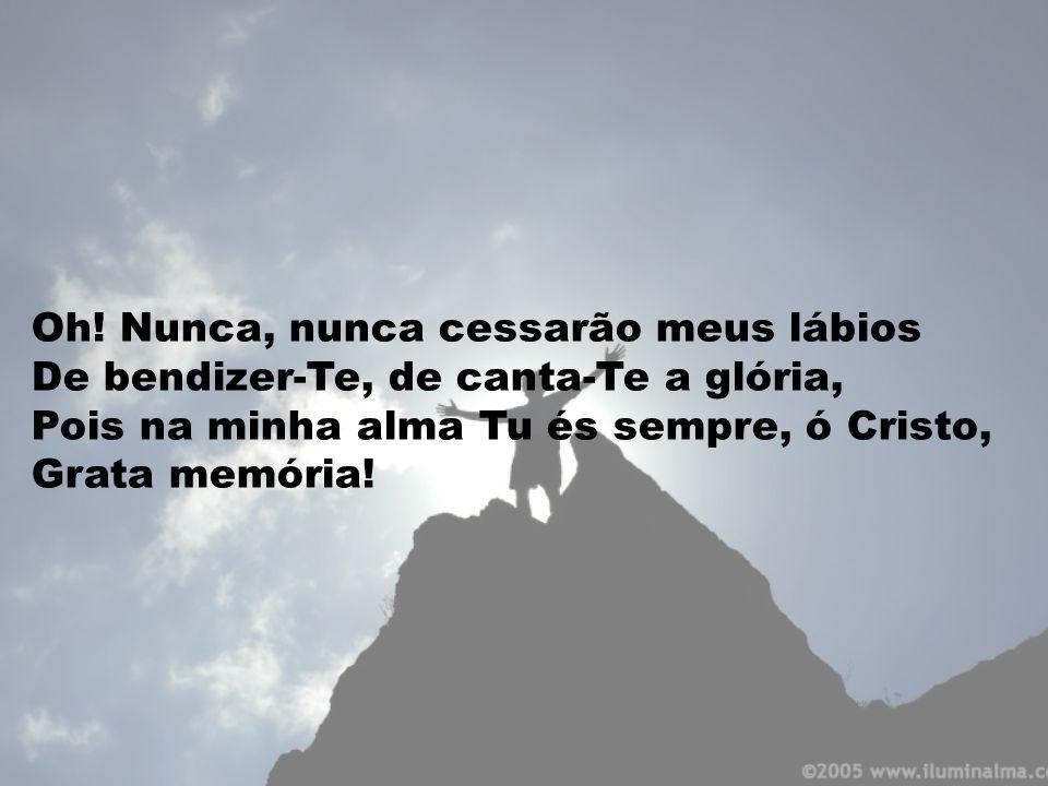 Oh! Nunca, nunca cessarão meus lábios De bendizer-Te, de canta-Te a glória, Pois na minha alma Tu és sempre, ó Cristo, Grata memória!