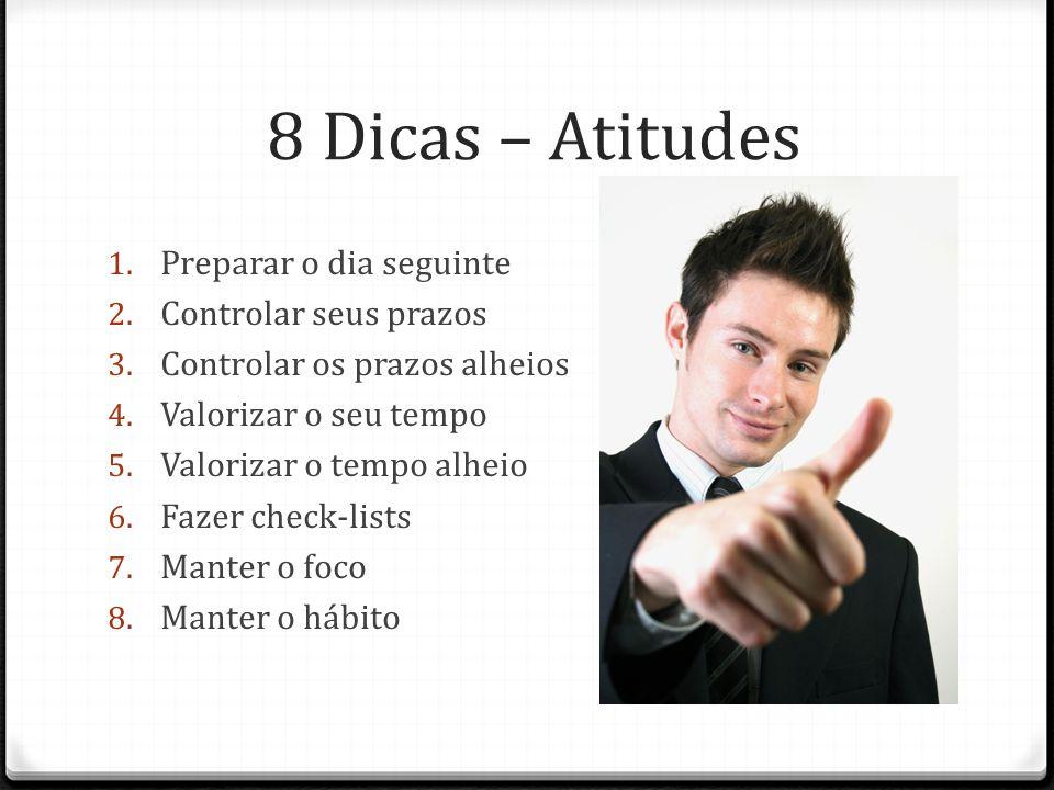 8 Dicas – Atitudes 1. Preparar o dia seguinte 2. Controlar seus prazos 3.