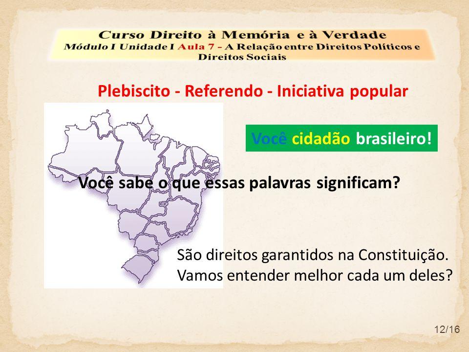 Plebiscito - Referendo - Iniciativa popular 12/16 Você sabe o que essas palavras significam? Você cidadão brasileiro! São direitos garantidos na Const