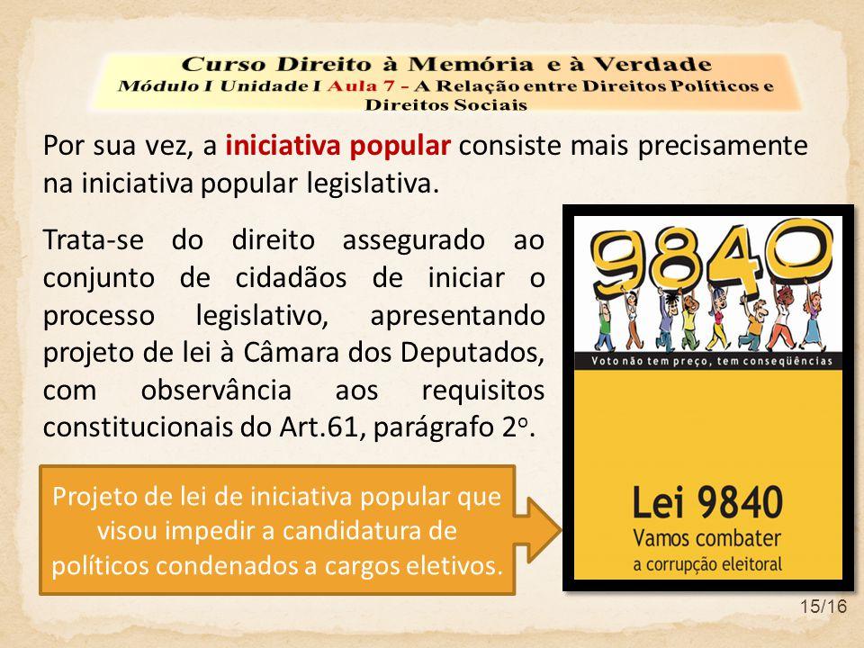 Por sua vez, a iniciativa popular consiste mais precisamente na iniciativa popular legislativa. 15/16 Trata-se do direito assegurado ao conjunto de ci