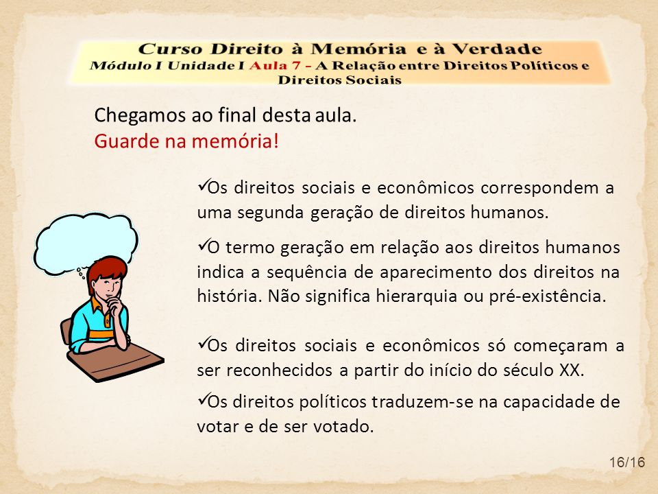 Chegamos ao final desta aula. Guarde na memória! Os direitos sociais e econômicos correspondem a uma segunda geração de direitos humanos. 16/16 Os dir