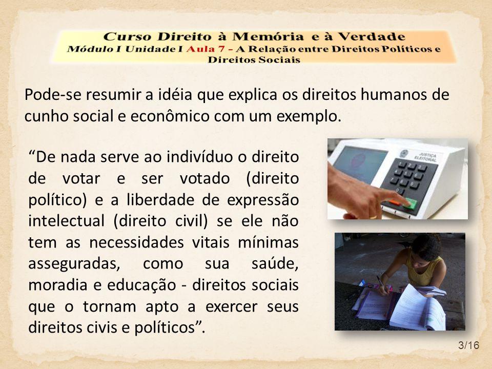 3/16 Pode-se resumir a idéia que explica os direitos humanos de cunho social e econômico com um exemplo. De nada serve ao indivíduo o direito de votar