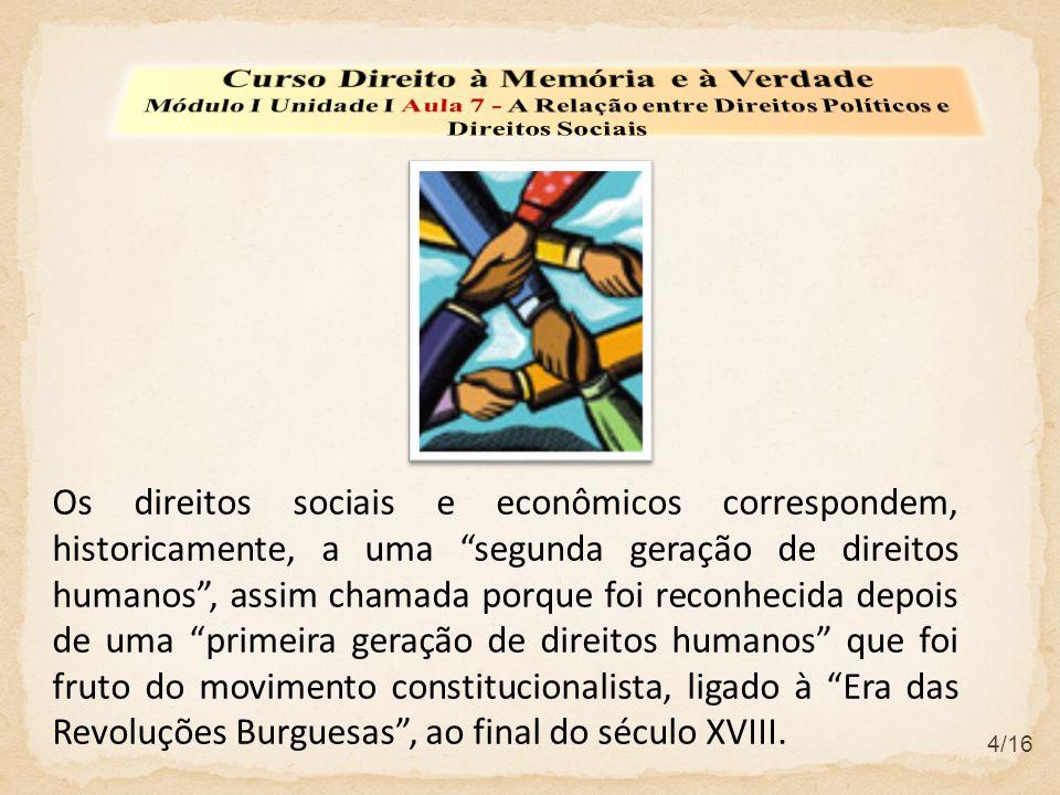4/16 Os direitos sociais e econômicos correspondem, historicamente, a uma segunda geração de direitos humanos, assim chamada porque foi reconhecida de