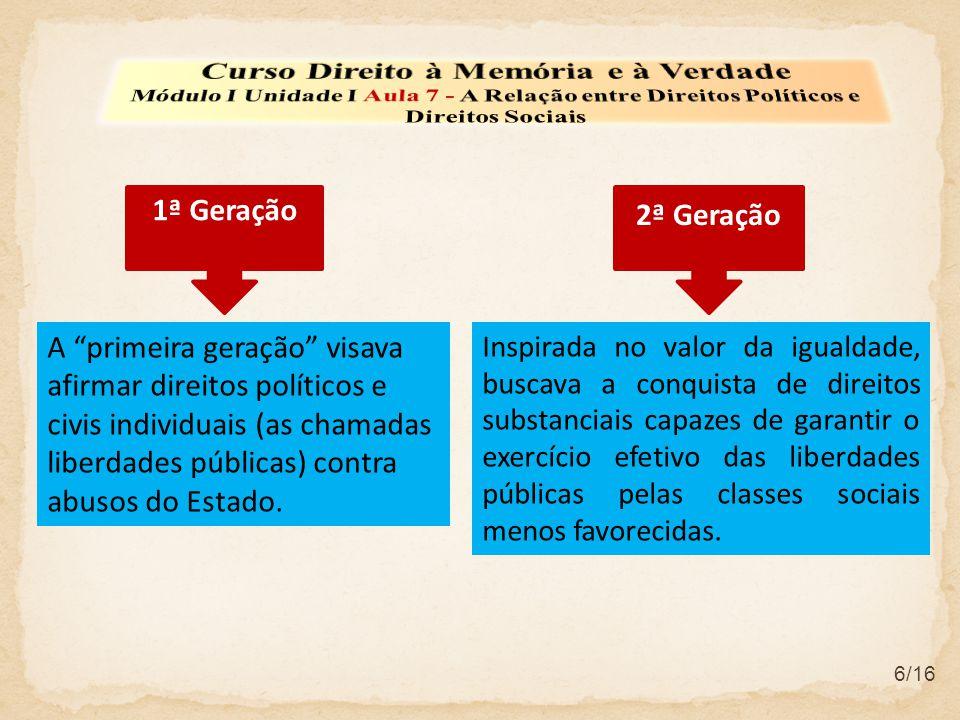 6/16 A primeira geração visava afirmar direitos políticos e civis individuais (as chamadas liberdades públicas) contra abusos do Estado. 1ª Geração 2ª