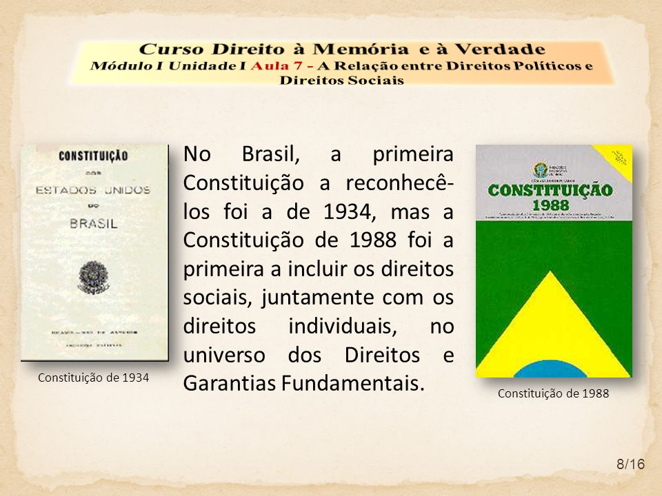 No Brasil, a primeira Constituição a reconhecê- los foi a de 1934, mas a Constituição de 1988 foi a primeira a incluir os direitos sociais, juntamente