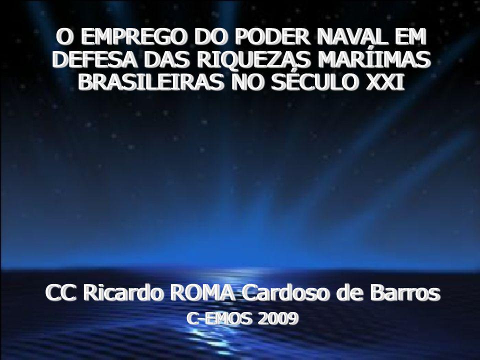 CC Ricardo ROMA Cardoso de Barros C-EMOS 2009 O EMPREGO DO PODER NAVAL EM DEFESA DAS RIQUEZAS MARÍIMAS BRASILEIRAS NO SÉCULO XXI