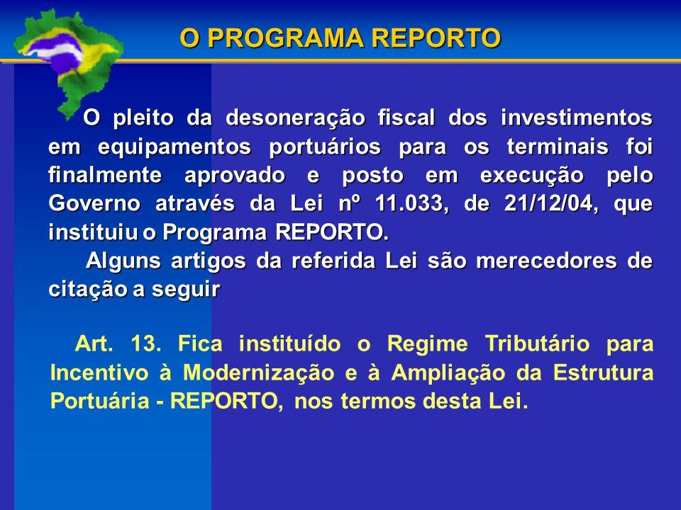 O pleito da desoneração fiscal dos investimentos em equipamentos portuários para os terminais foi finalmente aprovado e posto em execução pelo Governo através da Lei nº 11.033, de 21/12/04, que instituiu o Programa REPORTO.