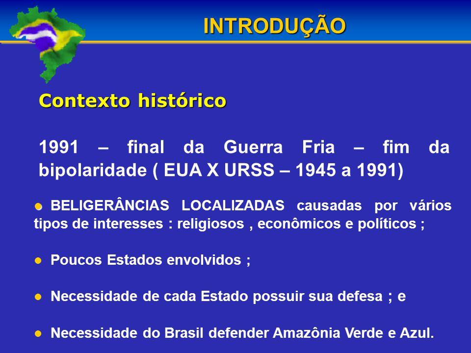 Contexto histórico 1991 – final da Guerra Fria – fim da bipolaridade ( EUA X URSS – 1945 a 1991) INTRODUÇÃO BELIGERÂNCIAS LOCALIZADAS causadas por vários tipos de interesses : religiosos, econômicos e políticos ; Poucos Estados envolvidos ; Necessidade de cada Estado possuir sua defesa ; e Necessidade do Brasil defender Amazônia Verde e Azul.