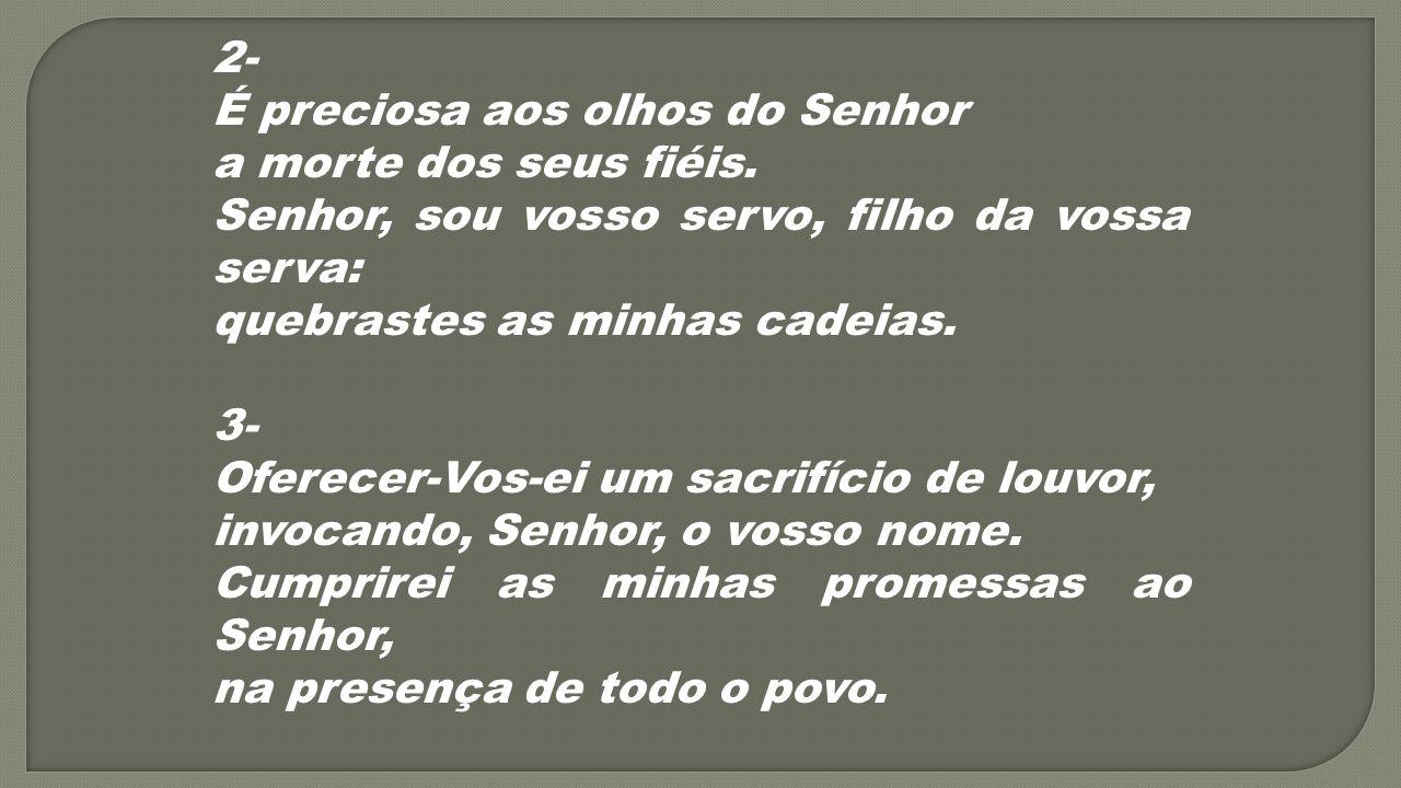 2- É preciosa aos olhos do Senhor a morte dos seus fiéis. Senhor, sou vosso servo, filho da vossa serva: quebrastes as minhas cadeias. 3- Oferecer-Vos