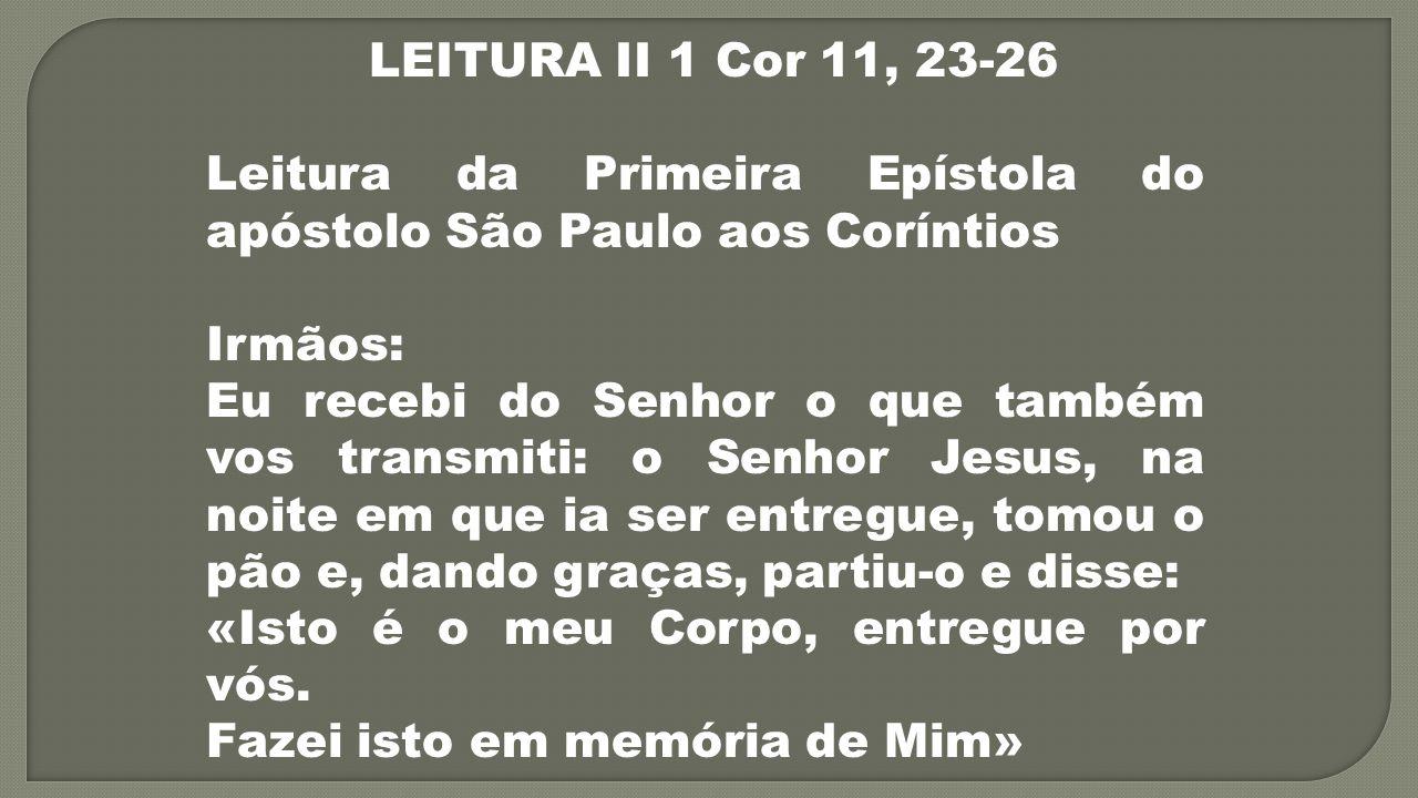 LEITURA II 1 Cor 11, 23-26 Leitura da Primeira Epístola do apóstolo São Paulo aos Coríntios Irmãos: Eu recebi do Senhor o que também vos transmiti: o