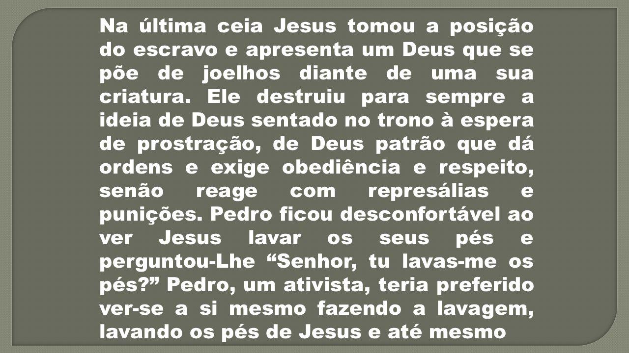 Na última ceia Jesus tomou a posição do escravo e apresenta um Deus que se põe de joelhos diante de uma sua criatura. Ele destruiu para sempre a ideia