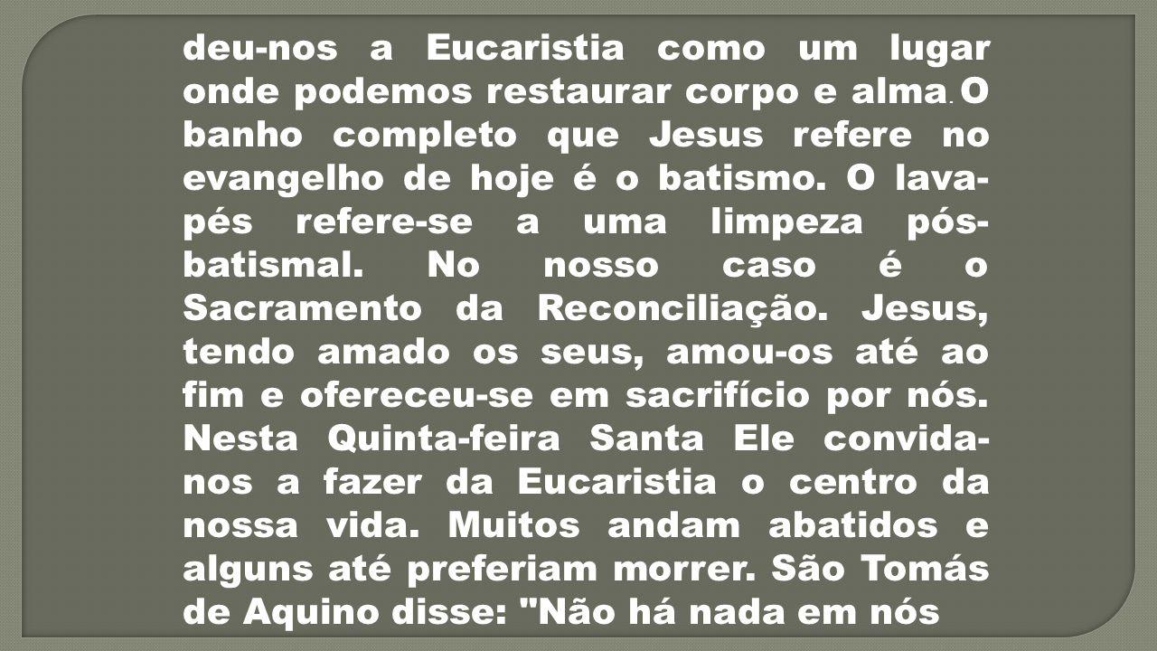 deu-nos a Eucaristia como um lugar onde podemos restaurar corpo e alma. O banho completo que Jesus refere no evangelho de hoje é o batismo. O lava- pé
