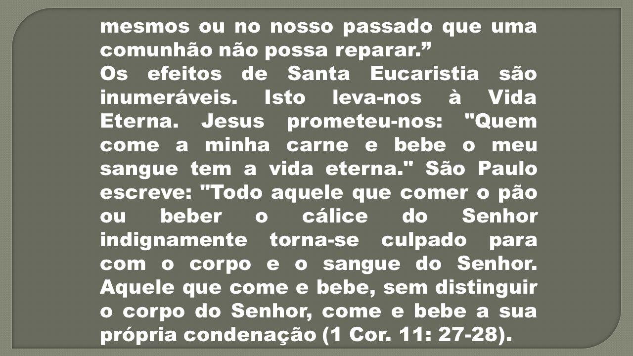 mesmos ou no nosso passado que uma comunhão não possa reparar. Os efeitos de Santa Eucaristia são inumeráveis. Isto leva-nos à Vida Eterna. Jesus prom