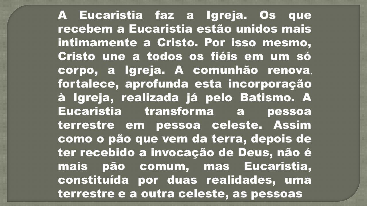 A Eucaristia faz a Igreja. Os que recebem a Eucaristia estão unidos mais intimamente a Cristo. Por isso mesmo, Cristo une a todos os fiéis em um só co