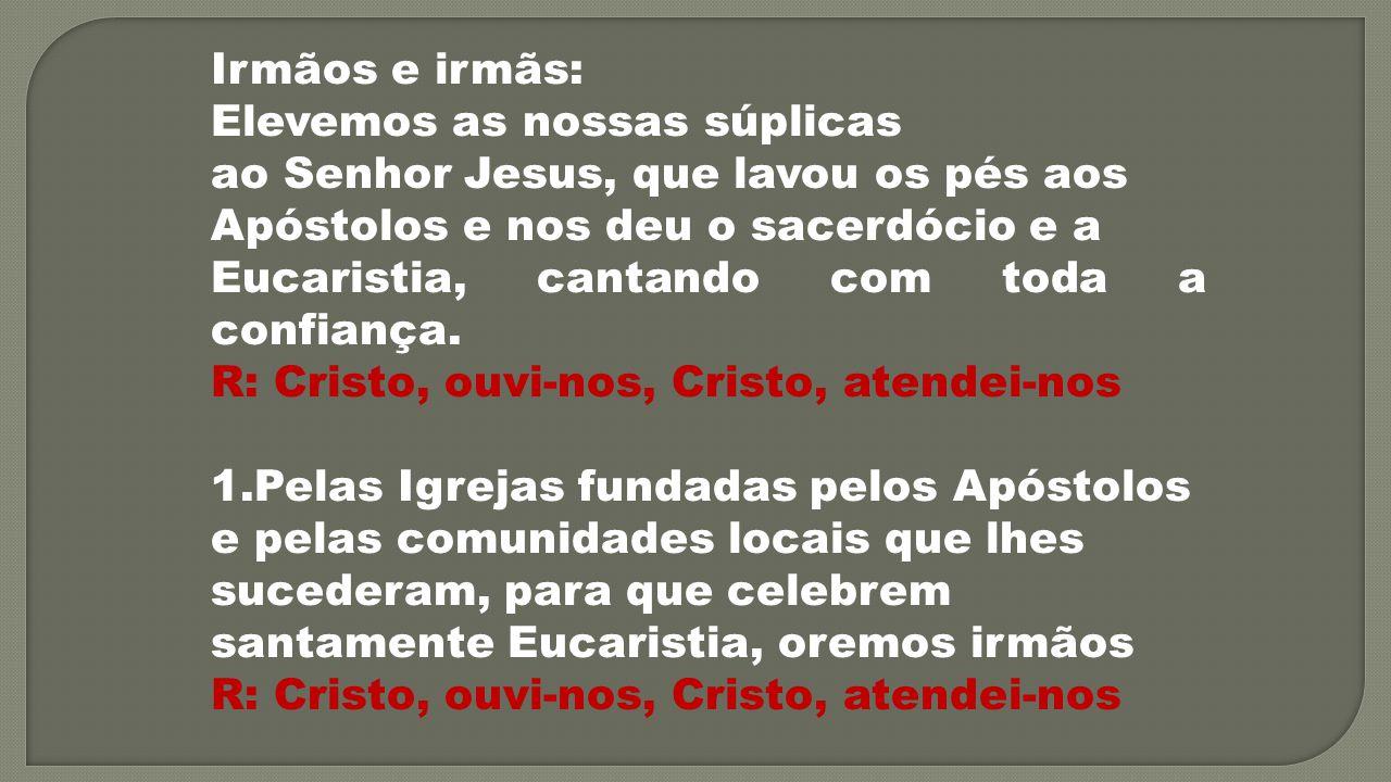 Irmãos e irmãs: Elevemos as nossas súplicas ao Senhor Jesus, que lavou os pés aos Apóstolos e nos deu o sacerdócio e a Eucaristia, cantando com toda a