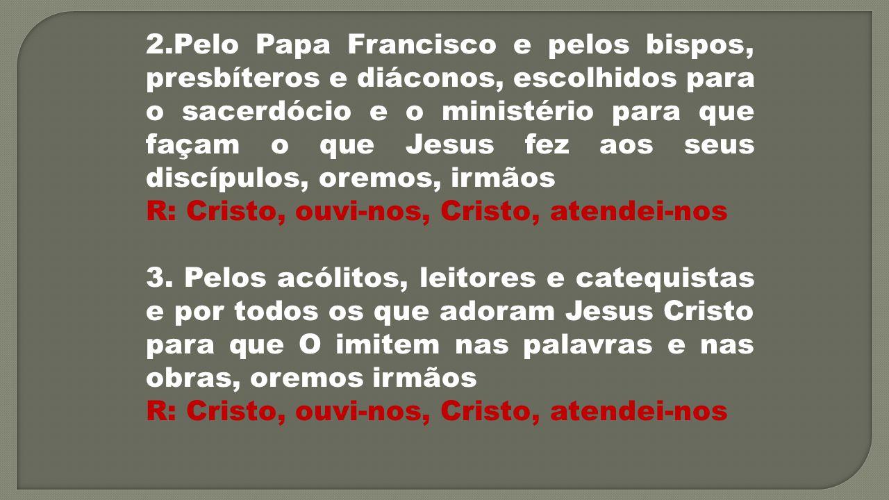 2.Pelo Papa Francisco e pelos bispos, presbíteros e diáconos, escolhidos para o sacerdócio e o ministério para que façam o que Jesus fez aos seus disc