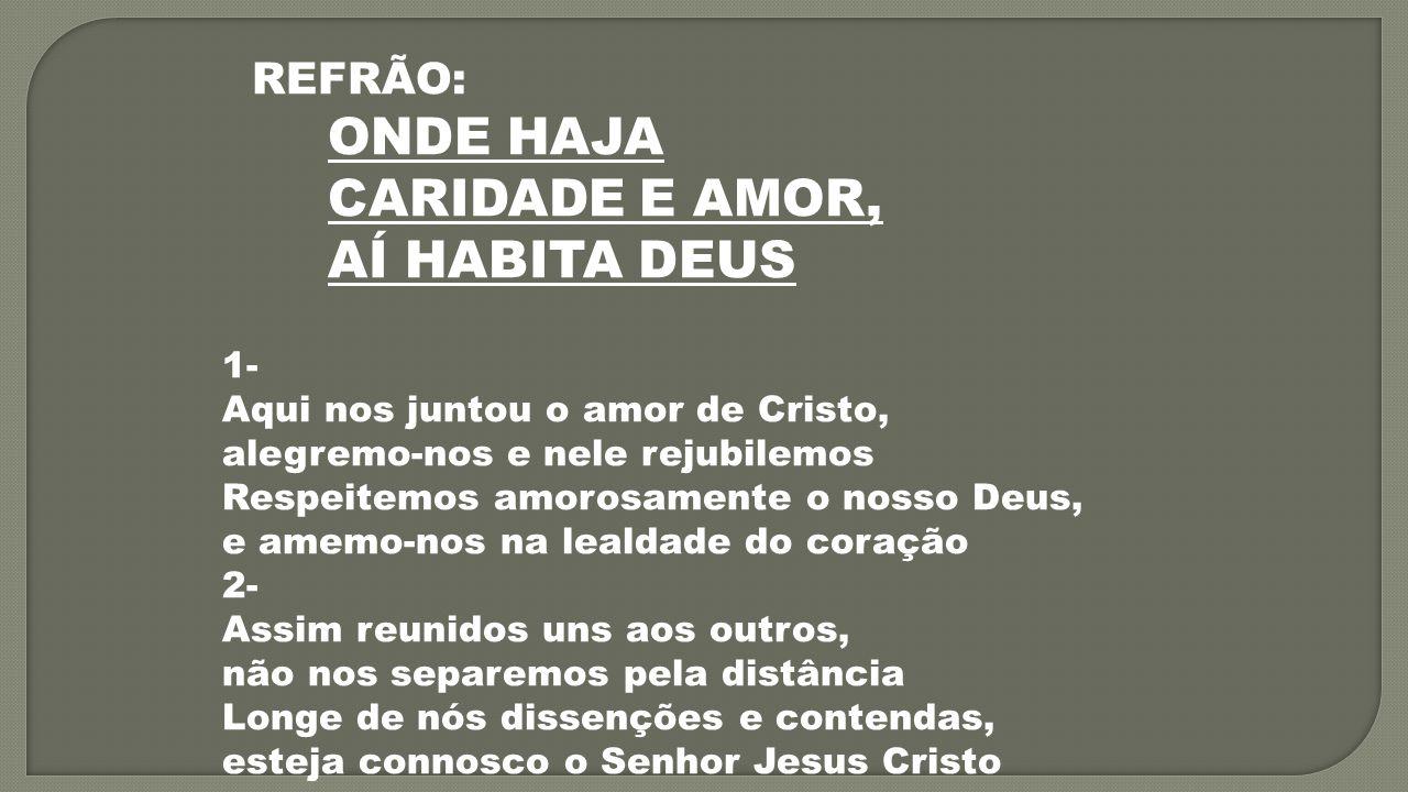 REFRÃO: ONDE HAJA CARIDADE E AMOR, AÍ HABITA DEUS 1- Aqui nos juntou o amor de Cristo, alegremo-nos e nele rejubilemos Respeitemos amorosamente o noss