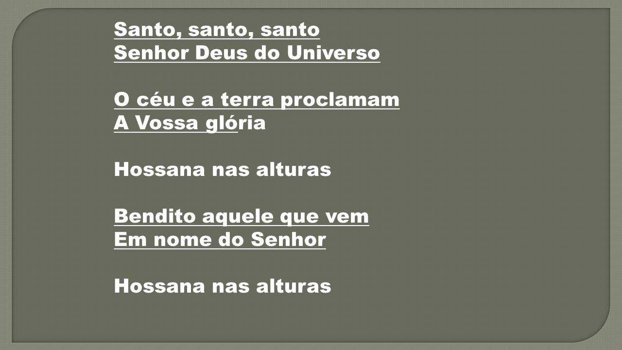 Santo, santo, santo Senhor Deus do Universo O céu e a terra proclamam A Vossa glória Hossana nas alturas Bendito aquele que vem Em nome do Senhor Hoss