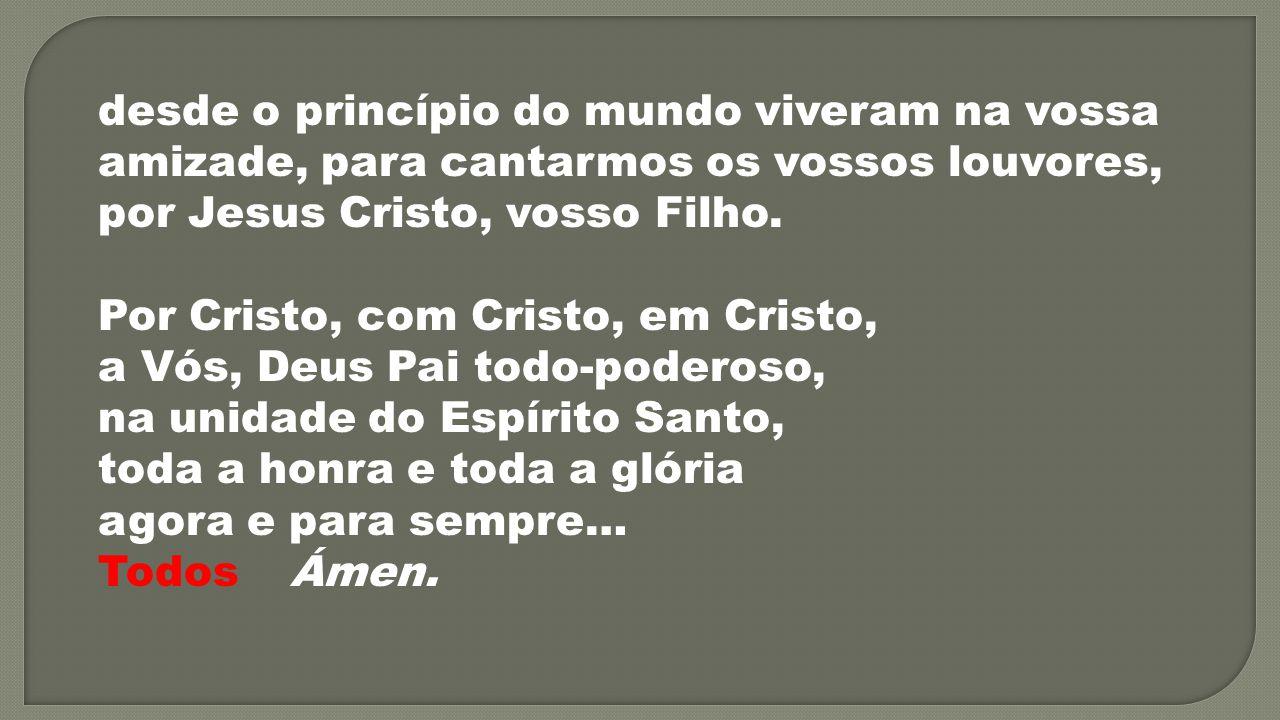 desde o princípio do mundo viveram na vossa amizade, para cantarmos os vossos louvores, por Jesus Cristo, vosso Filho. Por Cristo, com Cristo, em Cris