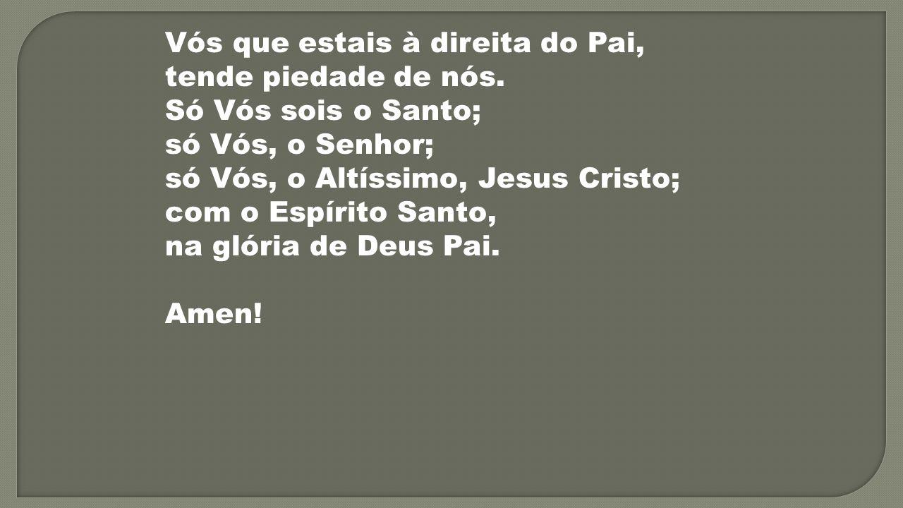 Vós que estais à direita do Pai, tende piedade de nós. Só Vós sois o Santo; só Vós, o Senhor; só Vós, o Altíssimo, Jesus Cristo; com o Espírito Santo,