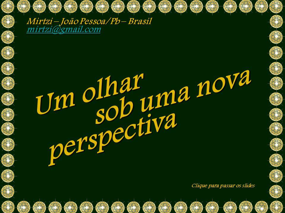 sob uma nova Mirtzi – João Pessoa/Pb – Brasil mirtzi@gmail.com Clique para passar os slides perspectiva Um olhar