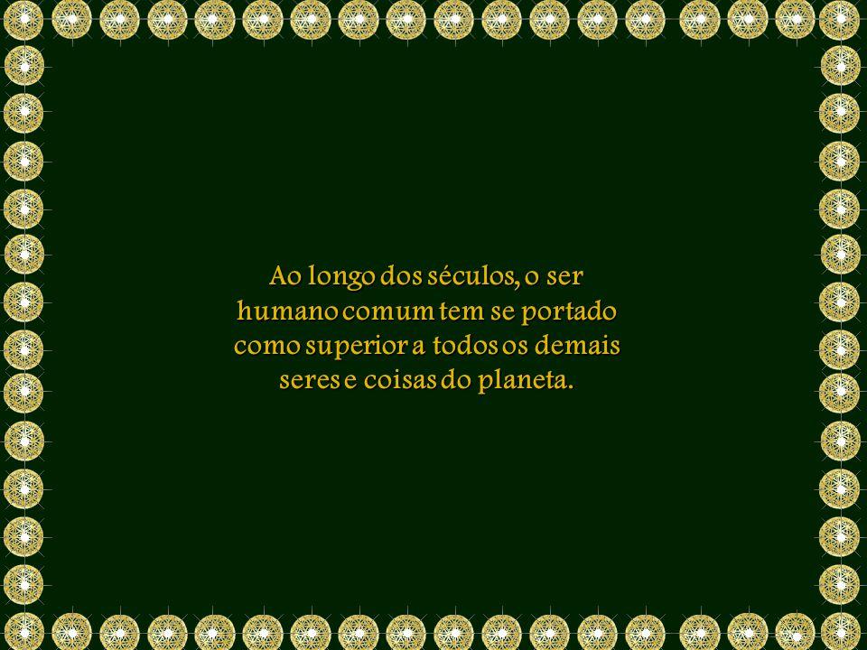 Ao longo dos séculos, o ser humano comum tem se portado como superior a todos os demais seres e coisas do planeta.