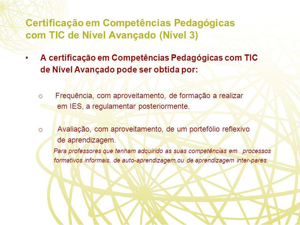 Certificação em Competências Pedagógicas com TIC de Nível Avançado (Nível 3) A certificação em Competências Pedagógicas com TIC de Nível Avançado pode ser obtida por: o Frequência, com aproveitamento, de formação a realizar em IES, a regulamentar posteriormente.