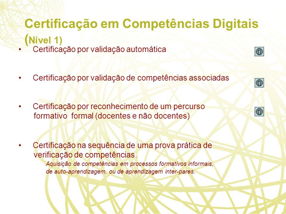 Certificação em Competências Digitais ( Nível 1) Certificação por validação automática Certificação por validação de competências associadas Certificação por reconhecimento de um percurso formativo formal (docentes e não docentes) Certificação na sequência de uma prova prática de verificação de competências.