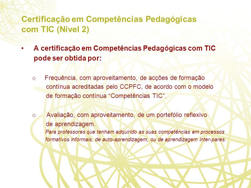 Certificação em Competências Pedagógicas com TIC (Nível 2) A certificação em Competências Pedagógicas com TIC pode ser obtida por: o Frequência, com aproveitamento, de acções de formação contínua acreditadas pelo CCPFC, de acordo com o modelo de formação contínua Competências TIC.