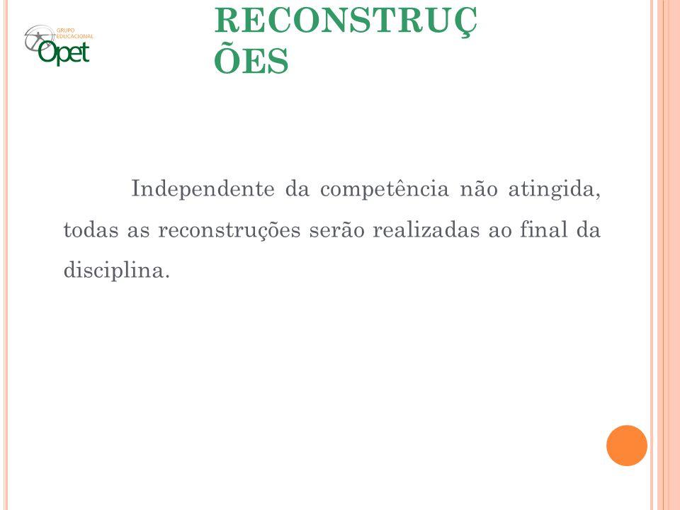 RECONSTRUÇ ÕES Independente da competência não atingida, todas as reconstruções serão realizadas ao final da disciplina.