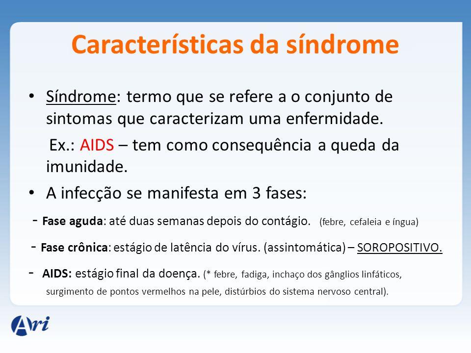 Características da síndrome Síndrome: termo que se refere a o conjunto de sintomas que caracterizam uma enfermidade. Ex.: AIDS – tem como consequência