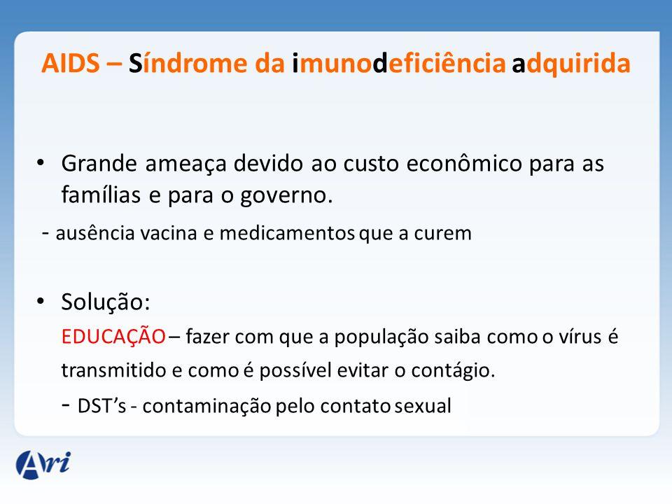 AIDS – Síndrome da imunodeficiência adquirida Grande ameaça devido ao custo econômico para as famílias e para o governo. - ausência vacina e medicamen
