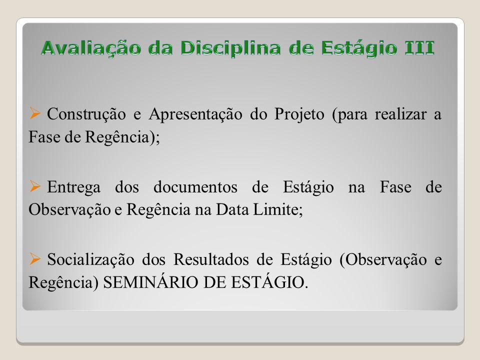 Construção e Apresentação do Projeto (para realizar a Fase de Regência); Entrega dos documentos de Estágio na Fase de Observação e Regência na Data Limite; Socialização dos Resultados de Estágio (Observação e Regência) SEMINÁRIO DE ESTÁGIO.
