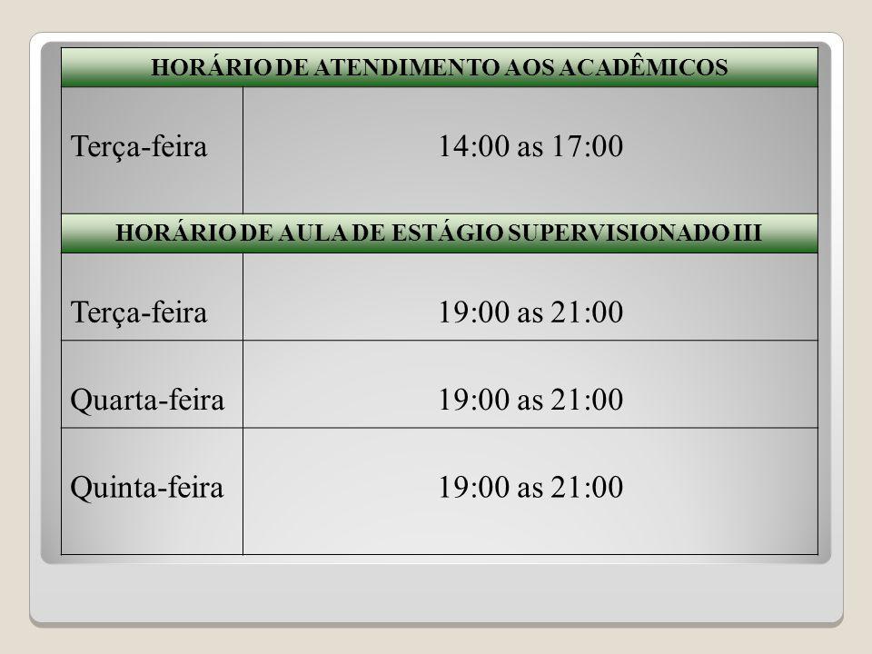 HORÁRIO DE ATENDIMENTO AOS ACADÊMICOS Terça-feira14:00 as 17:00 HORÁRIO DE AULA DE ESTÁGIO SUPERVISIONADO III Terça-feira19:00 as 21:00 Quarta-feira19:00 as 21:00 Quinta-feira19:00 as 21:00