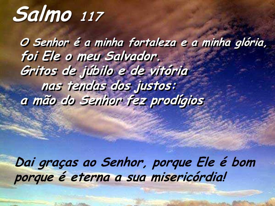 Digam os que temem o Senhor: é eterna a sua misericórdia. Empurraram-me para cair, mas o Senhor me amparou. Dai graças ao Senhor, porque Ele é bom, po