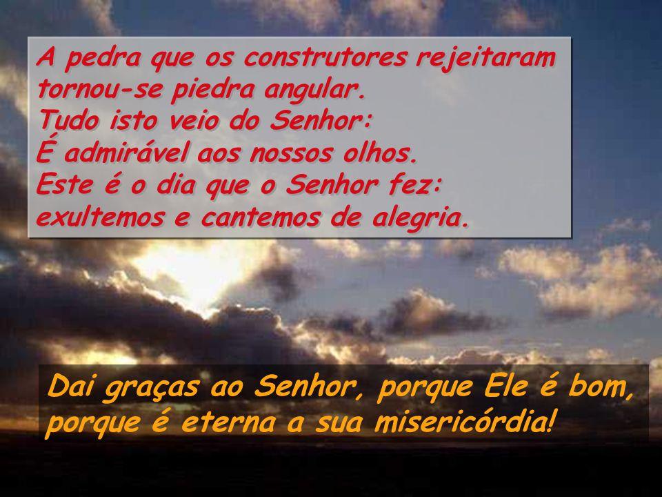 Salmo 117 O Senhor é a minha fortaleza e a minha glória,, foi Ele o meu Salvador. Gritos de júbilo e de vitória nas tendas dos justos: a mão do Senhor