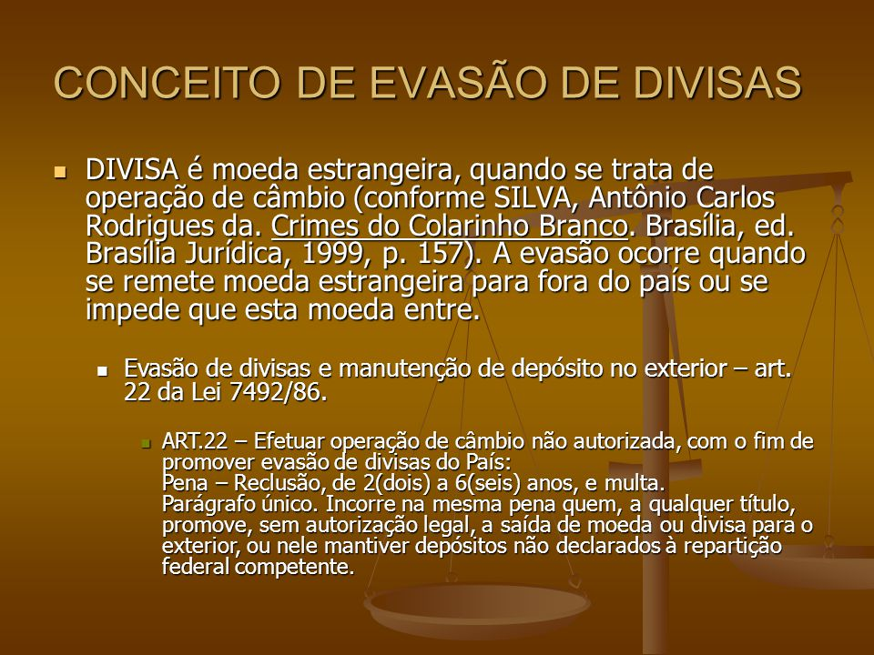 CONCEITO DE EVASÃO DE DIVISAS DIVISA é moeda estrangeira, quando se trata de operação de câmbio (conforme SILVA, Antônio Carlos Rodrigues da. Crimes d