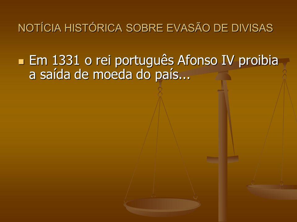 NOTÍCIA HISTÓRICA SOBRE EVASÃO DE DIVISAS Em 1331 o rei português Afonso IV proibia a saída de moeda do país... Em 1331 o rei português Afonso IV proi