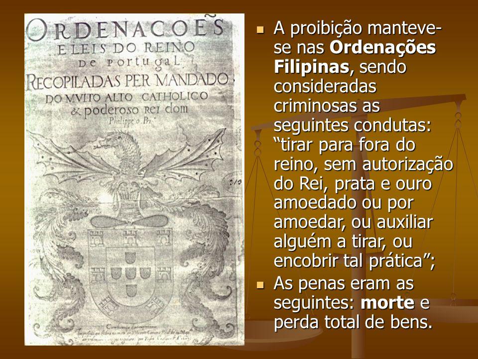 A proibição manteve- se nas Ordenações Filipinas, sendo consideradas criminosas as seguintes condutas: tirar para fora do reino, sem autorização do Re