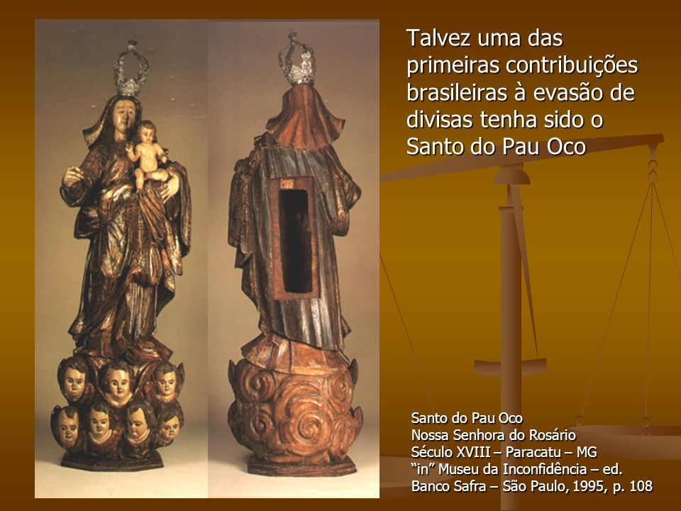 Talvez uma das primeiras contribuições brasileiras à evasão de divisas tenha sido o Santo do Pau Oco Santo do Pau Oco Nossa Senhora do Rosário Século