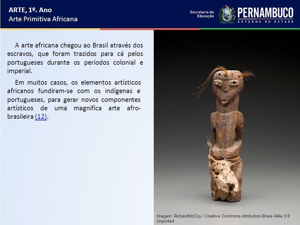 ARTE, 1º. Ano Arte Primitiva Africana A arte africana chegou ao Brasil através dos escravos, que foram trazidos para cá pelos portugueses durante os p
