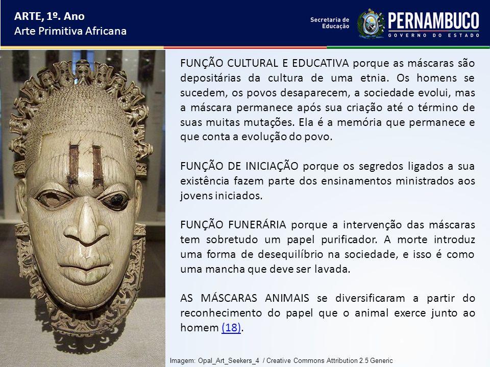 ARTE, 1º. Ano Arte Primitiva Africana FUNÇÃO CULTURAL E EDUCATIVA porque as máscaras são depositárias da cultura de uma etnia. Os homens se sucedem, o
