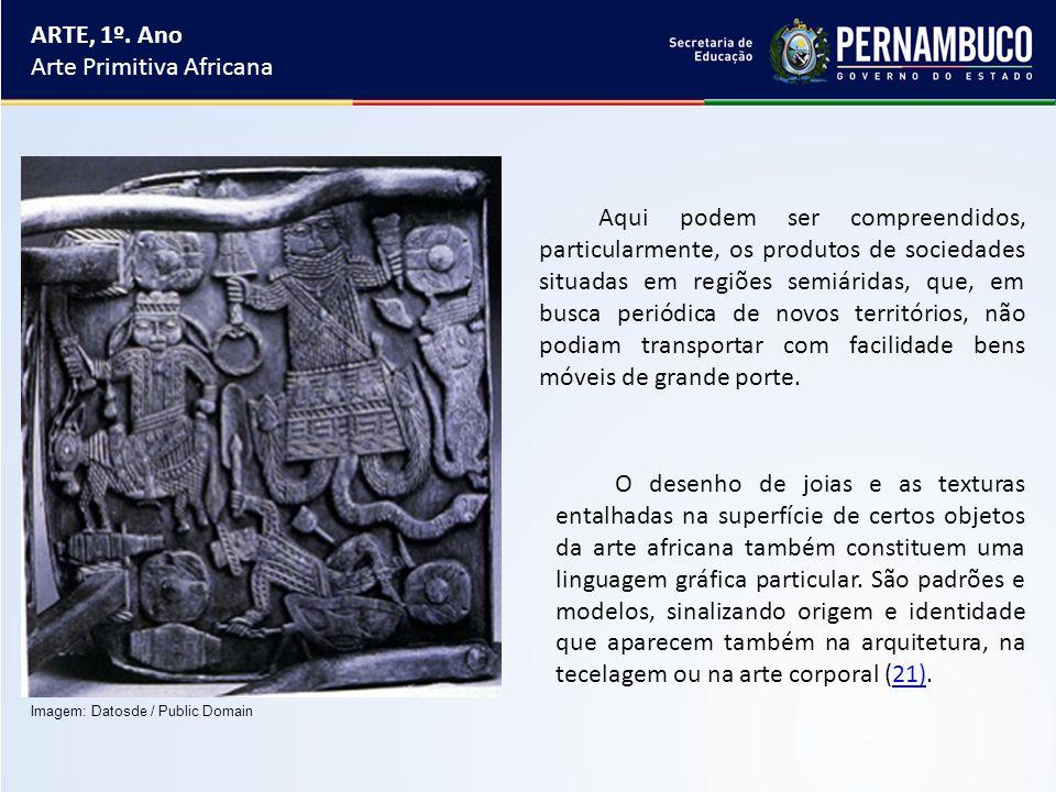 ARTE, 1º. Ano Arte Primitiva Africana Aqui podem ser compreendidos, particularmente, os produtos de sociedades situadas em regiões semiáridas, que, em