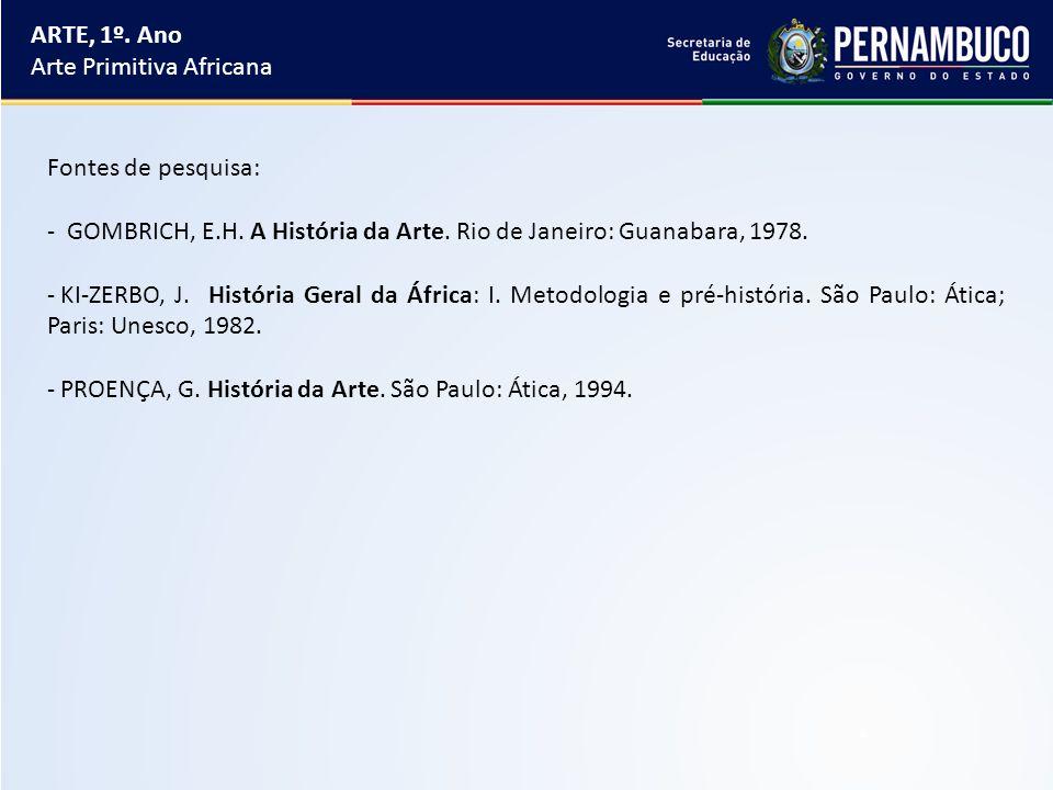 ARTE, 1º. Ano Arte Primitiva Africana Fontes de pesquisa: - GOMBRICH, E.H. A História da Arte. Rio de Janeiro: Guanabara, 1978. - KI-ZERBO, J. Históri